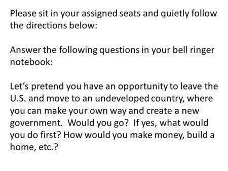 Please sit in your assigned seats and quietly follow the directions below: Answer the following questions in your bell ringer notebook: Let's pretend you.