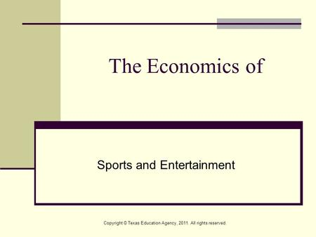 The Economics of Sports and Entertainment Copyright © Texas Education Agency, 2011. All rights reserved.