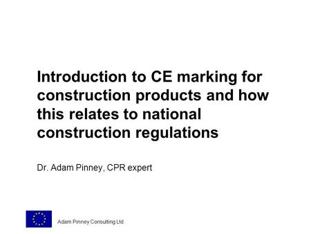 Introduction to CE marking for construction products and how this relates to national construction regulations Dr. Adam Pinney, CPR expert Adam Pinney.