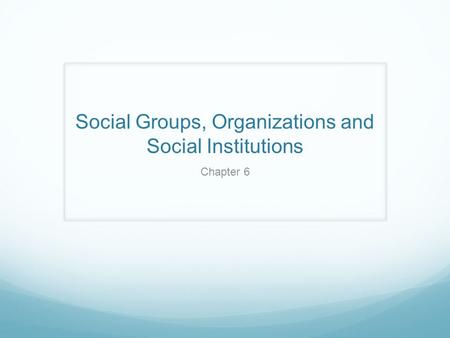 Social Groups, Organizations and Social Institutions Chapter 6.