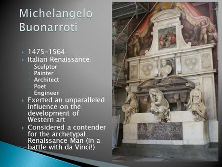  1475-1564  Italian Renaissance ◦ Sculptor ◦ Painter ◦ Architect ◦ Poet ◦ Engineer  Exerted an unparalleled influence on the development of Western.
