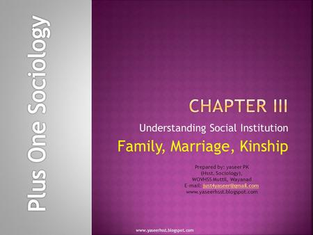Understanding Social Institution Family, Marriage, Kinship www.yaseerhsst.blogspot.com Prepared by: yaseer PK (Hsst. Sociology), WOVHSS Muttil, Wayanad.