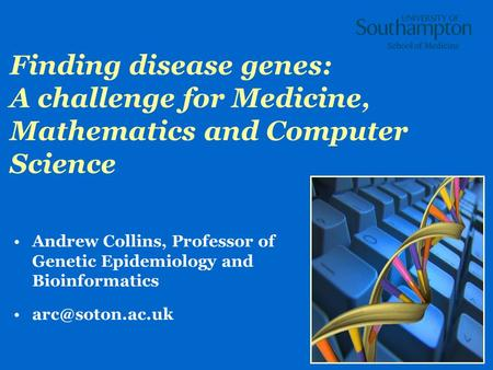 1 Finding disease genes: A challenge for Medicine, Mathematics and Computer Science Andrew Collins, Professor of Genetic Epidemiology and Bioinformatics.