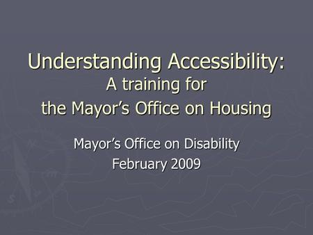 Understanding Accessibility: A training for the Mayor's Office on Housing Mayor's Office on Disability February 2009.