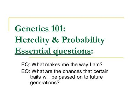 Genetics 101: Heredity & Probability Essential questions: EQ: What makes me the way I am? EQ: What are the chances that certain traits will be passed on.