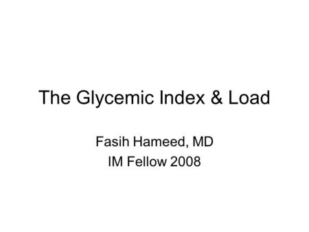 The Glycemic Index & Load Fasih Hameed, MD IM Fellow 2008.