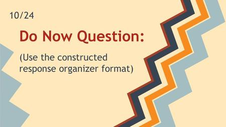 Do Now Question: (Use the constructed response organizer format) 10/24.