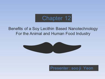 Chapter 12 Benefits of a Soy Lecithin Based Nanotechnology For the Animal and Human Food Industry Presenter : soo ji Yeon.