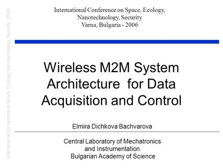 Wireless M2M System Architecture for Data Acquisition and Control Elmira Dichkova Bachvarova Central Laboratory of Mechatronics and Instrumentation Bulgarian.