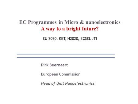Dirk Beernaert European Commission Head of Unit Nanoelectronics EC Programmes in Micro & nanoelectronics A way to a bright future? EU 2020, KET, H2020,