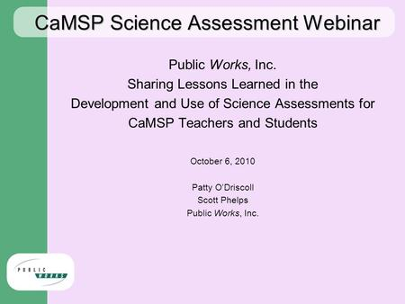 CaMSP Science Assessment Webinar Public Works, Inc. Sharing Lessons Learned in the Development and Use of Science Assessments for CaMSP Teachers and Students.