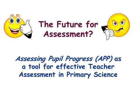 The Future for Assessment? Assessing Pupil Progress (APP) as a tool for effective Teacher Assessment in Primary Science.