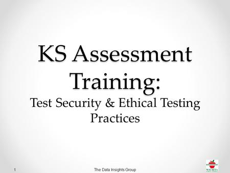 The Data Insights Group1 KS Assessment Training: KS Assessment Training: Test Security & Ethical Testing Practices.