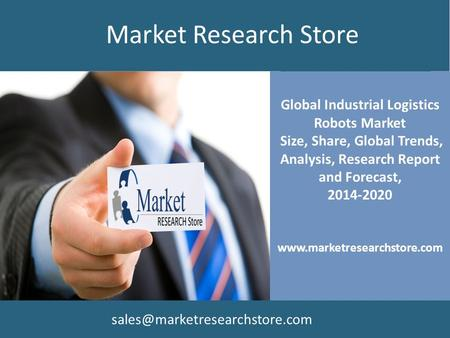 Global Industrial Logistics Robots Market Size, Share, Global Trends, Analysis, Research Report and Forecast, 2014-2020 www.marketresearchstore.com Market.