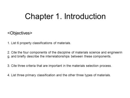 Chapter 1. Introduction 1. List 6 property classifications of materials. 2. Cite the four components of the discipline of materials science and engineerin.