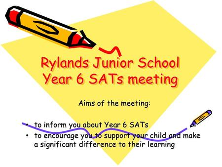 Aims of the meeting: to inform you about Year 6 SATs to inform you about Year 6 SATs to encourage you to support your child and make a significant difference.