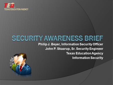 Philip J. Beyer, Information Security Officer John P. Skaarup, Sr. Security Engineer Texas Education Agency Information Security.