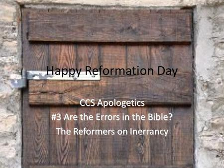 Happy Reformation Day CCS Apologetics #3 Are the Errors in the Bible? The Reformers on Inerrancy.