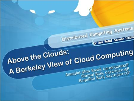 Above the Clouds: A Berkeley View of Cloud Computing Annajiat Alim Rasel, 0409052002P Shimul Bala, 0412052105P Raquibul Bari, 0411052073P Annajiat Alim.