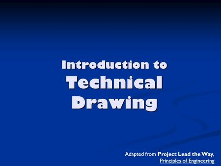 Introduction to Technical Drawing Adapted from Project Lead the Way, Principles of Engineering.