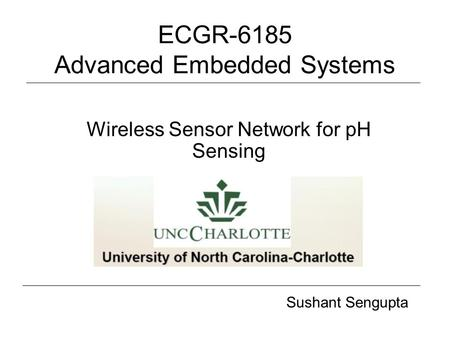 ECGR-6185 Advanced Embedded Systems Wireless Sensor Network for pH Sensing Sushant Sengupta.