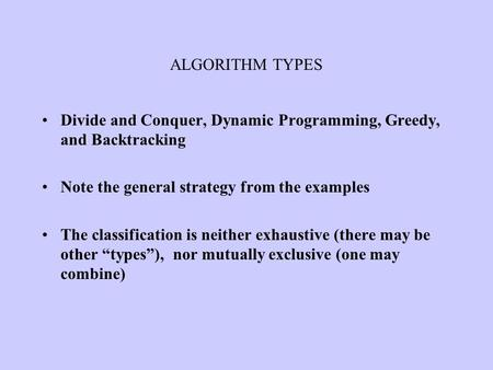 ALGORITHM TYPES Divide and Conquer, Dynamic Programming, Greedy, and Backtracking Note the general strategy from the examples The classification is neither.