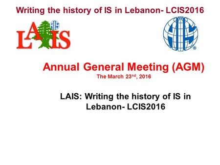 Writing the history of IS in Lebanon- LCIS2016 LAIS: Writing the history of IS in Lebanon- LCIS2016 Annual General Meeting (AGM) The March 23 nd, 2016.