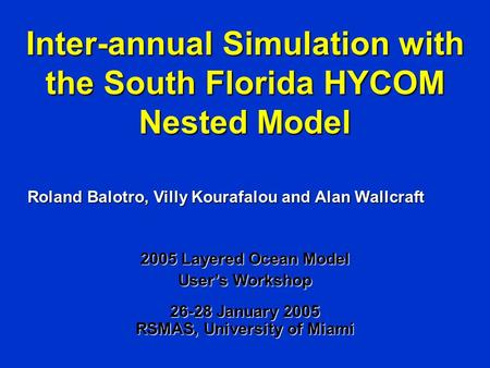 Inter-annual Simulation with the South Florida HYCOM Nested Model Roland Balotro, Villy Kourafalou and Alan Wallcraft 2005 Layered Ocean Model User's Workshop.