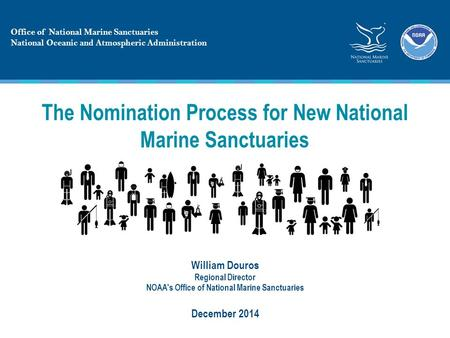 The Nomination Process for New National Marine Sanctuaries William Douros Regional Director NOAA's Office of National Marine Sanctuaries December 2014.