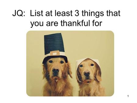 JQ: List at least 3 things that you are thankful for 1.