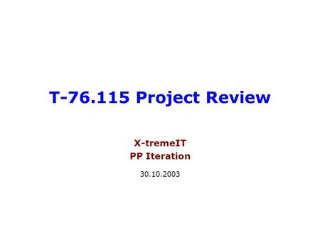 T-76.115 Project Review X-tremeIT PP Iteration 30.10.2003.