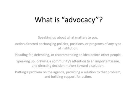 "What is ""advocacy""? Speaking up about what matters to you. Action directed at changing policies, positions, or programs of any type of institution. Pleading."