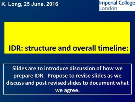 K. Long, 25 June, 2016 IDR: structure and overall timeline: Slides are to introduce discussion of how we prepare IDR. Propose to revise slides as we discuss.