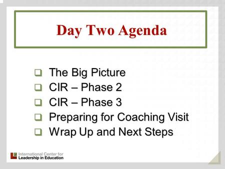 Day Two Agenda  The Big Picture  CIR – Phase 2  CIR – Phase 3  Preparing for Coaching Visit  Wrap Up and Next Steps.