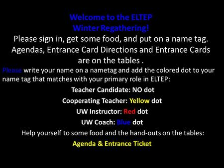 Welcome to the ELTEP Winter Regathering! Please sign in, get some food, and put on a name tag. Agendas, Entrance Card Directions and Entrance Cards are.