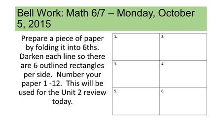 Bell Work: Math 6/7 – Monday, October 5, 2015 Prepare a piece of paper by folding it into 6ths. Darken each line so there are 6 outlined rectangles per.