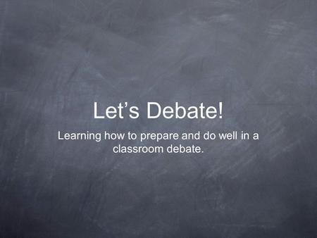 Let's Debate! Learning how to prepare and do well in a classroom debate.
