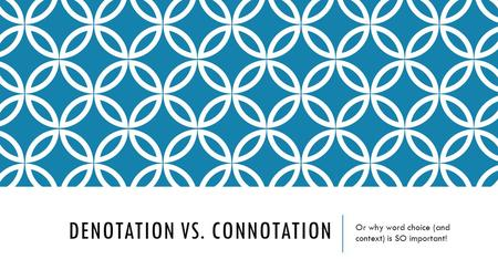 DENOTATION VS. CONNOTATION Or why word choice (and context) is SO important!