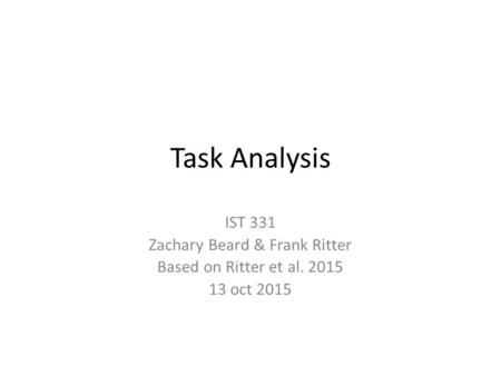 Task Analysis IST 331 Zachary Beard & Frank Ritter Based on Ritter et al. 2015 13 oct 2015.