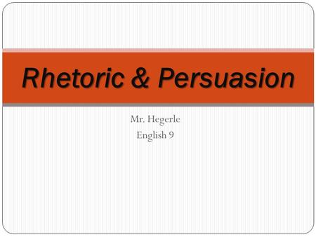 Mr. Hegerle English 9 Rhetoric & Persuasion Definitions Persuasion: 1. a form of social influence. 2. It is the process of guiding oneself or others.