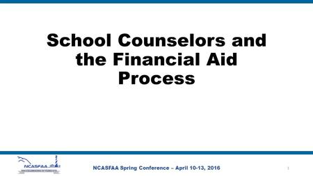 School Counselors and the Financial Aid Process NCASFAA Spring Conference – April 10-13, 2016 1.