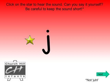 j Click on the star to hear the sound. Can you say it yourself? Be careful to keep the sound short!* *Not 'juh!' next.