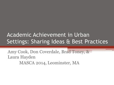Academic Achievement in Urban Settings: Sharing Ideas & Best Practices Amy Cook, Don Coverdale, Brad Toney, & Laura Hayden MASCA 2014, Leominster, MA.
