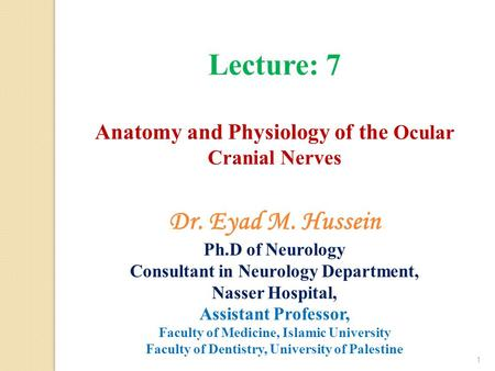 Lecture: 7 Anatomy and Physiology of the Ocular Cranial Nerves 1 Dr. Eyad M. Hussein Ph.D of Neurology Consultant in Neurology Department, Nasser Hospital,
