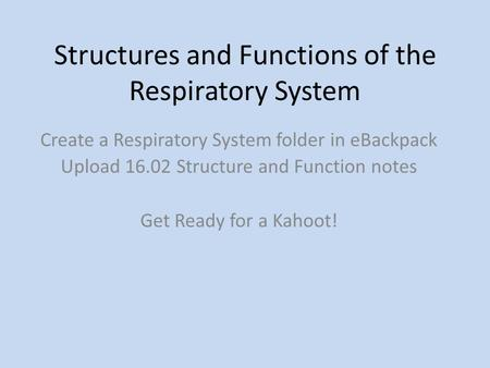 Structures and Functions of the Respiratory System Create a Respiratory System folder in eBackpack Upload 16.02 Structure and Function notes Get Ready.