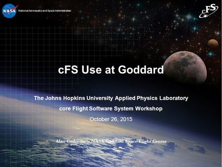 1 1 National Aeronautics and Space Administration cFS Use at Goddard The Johns Hopkins University Applied Physics Laboratory core Flight Software System.