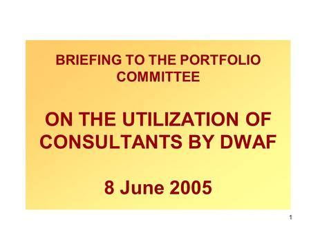 1 BRIEFING TO THE PORTFOLIO COMMITTEE ON THE UTILIZATION OF CONSULTANTS BY DWAF 8 June 2005.