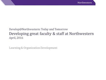 Today and Tomorrow Developing great faculty & staff at Northwestern April, 2016 Learning & Organization Development.