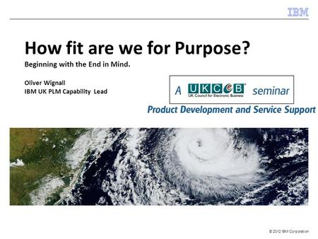 © 2012 IBM Corporation How fit are we for Purpose? Beginning with the End in Mind. Oliver Wignall IBM UK PLM Capability Lead.