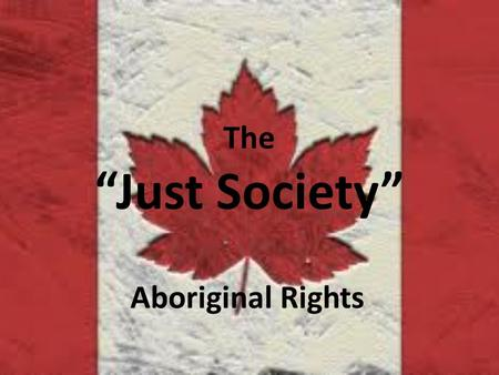 "The ""Just Society"" Aboriginal Rights. The Continuing Struggle… Prior to 1950 Natives (Aboriginals) did not possess the right to vote in federal or provincial."